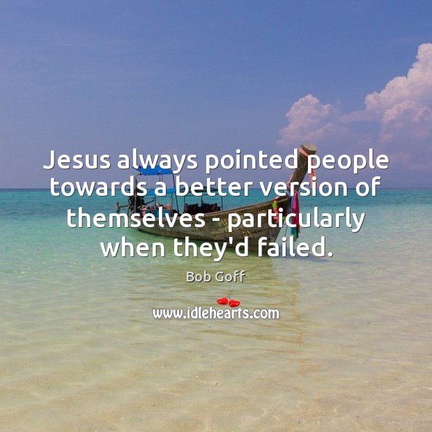 Jesus always pointed people towards a better version of themselves – particularly Bob Goff Picture Quote