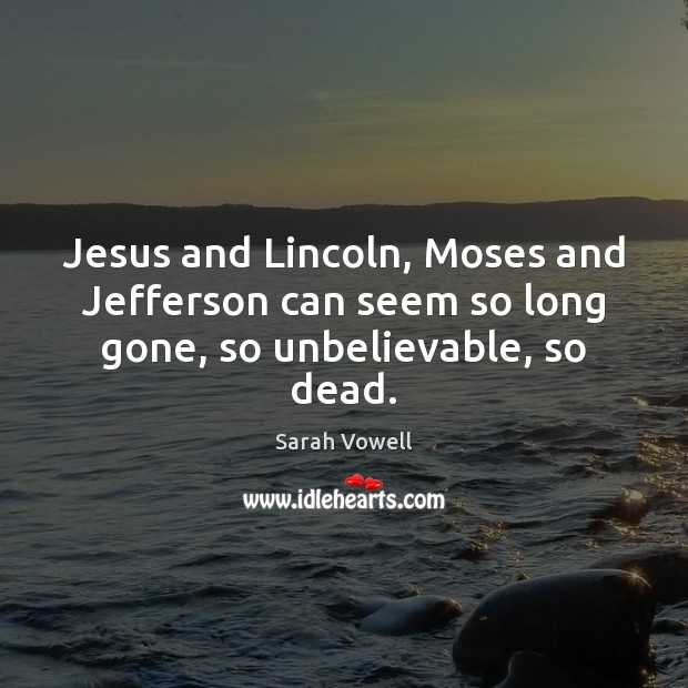 Jesus and Lincoln, Moses and Jefferson can seem so long gone, so unbelievable, so dead. Sarah Vowell Picture Quote