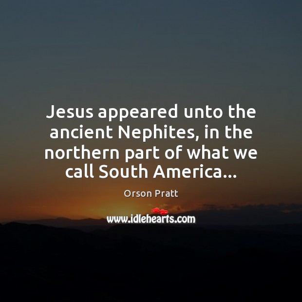 Jesus appeared unto the ancient Nephites, in the northern part of what Orson Pratt Picture Quote
