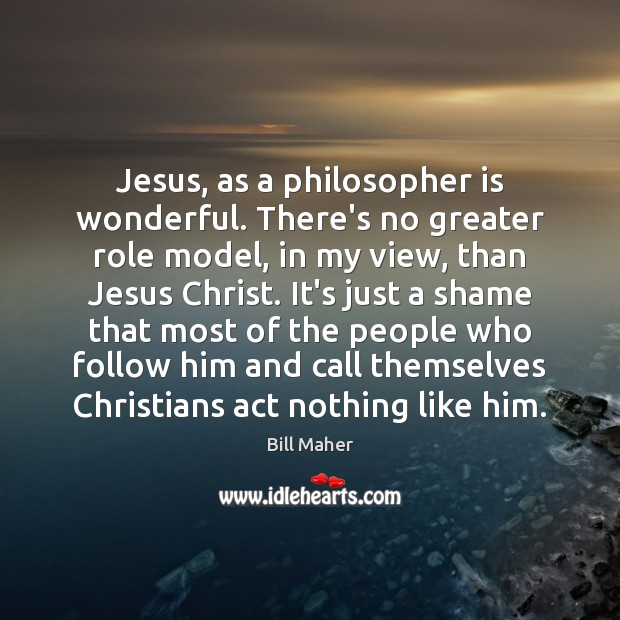 Jesus, as a philosopher is wonderful. There's no greater role model, in Image