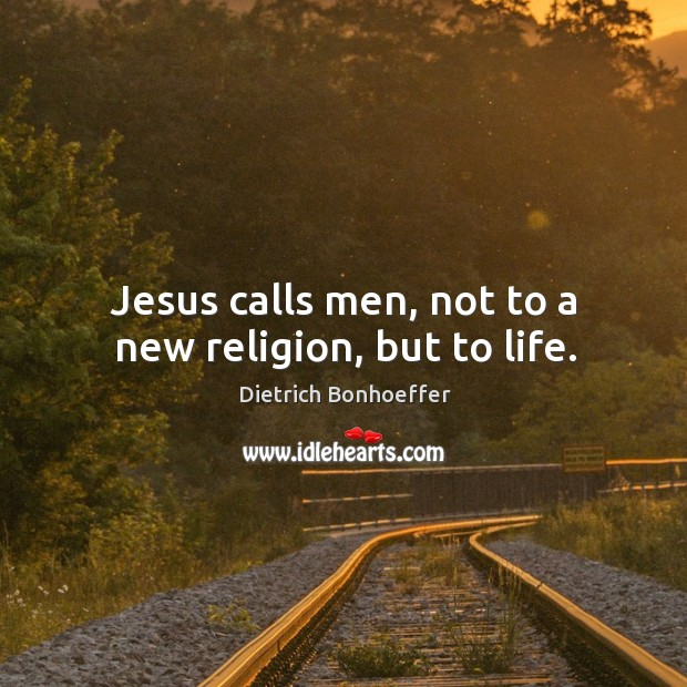 Image, Jesus calls men, not to a new religion, but to life.