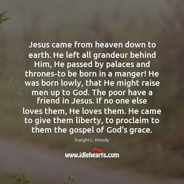Jesus came from heaven down to earth. He left all grandeur behind Dwight L. Moody Picture Quote