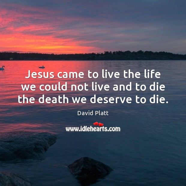 Jesus came to live the life we could not live and to die the death we deserve to die. Image