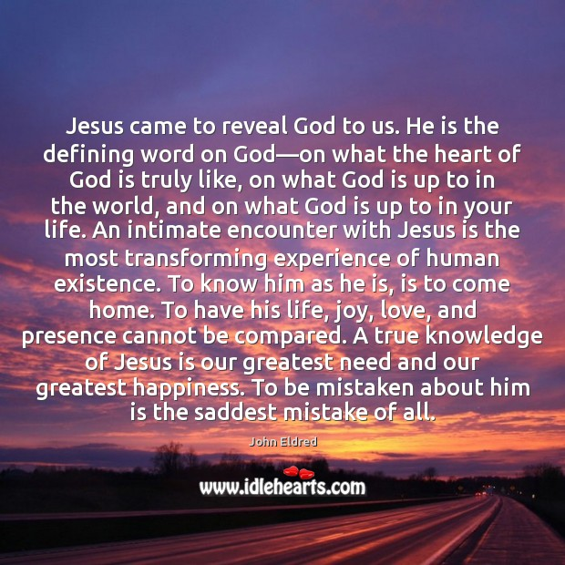 Jesus came to reveal God to us. He is the defining word Image