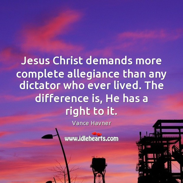 Jesus Christ demands more complete allegiance than any dictator who ever lived. Image