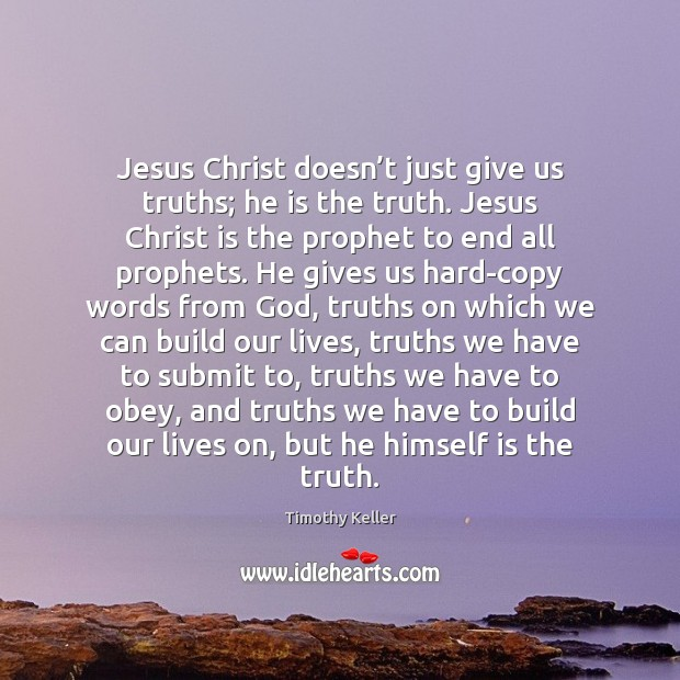Jesus Christ doesn't just give us truths; he is the truth. Timothy Keller Picture Quote