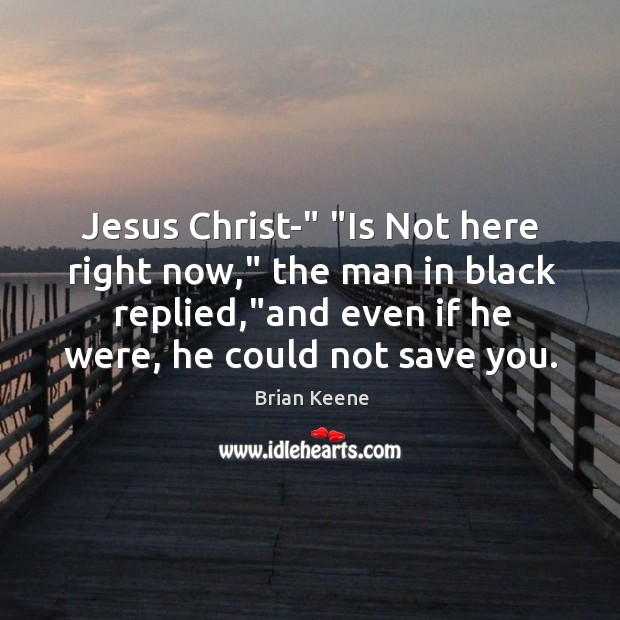 "Image, Jesus Christ-"" ""Is Not here right now,"" the man in black replied,"""
