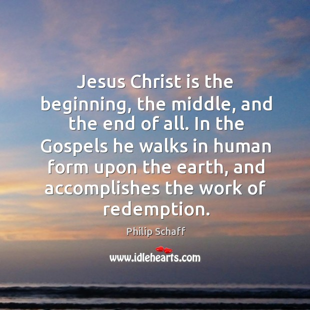 Jesus christ is the beginning, the middle, and the end of all. In the gospels he walks in human form upon the earth Image