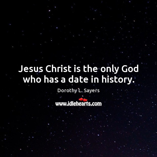 Image, Jesus Christ is the only God who has a date in history.