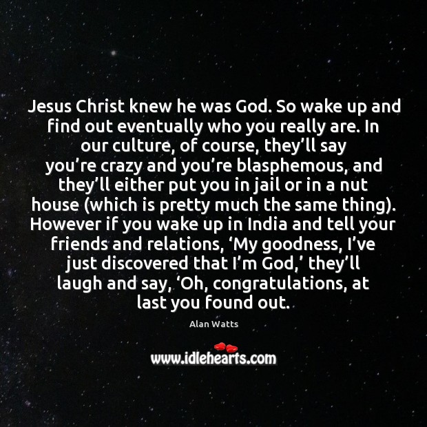 Jesus Christ knew he was God. So wake up and find out Alan Watts Picture Quote