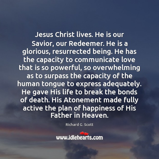 Jesus Christ lives. He is our Savior, our Redeemer. He is a Richard G. Scott Picture Quote