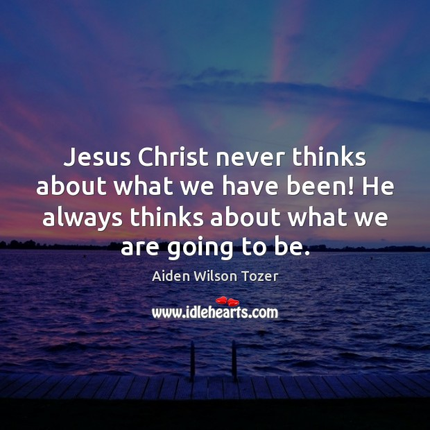 Jesus Christ never thinks about what we have been! He always thinks Aiden Wilson Tozer Picture Quote