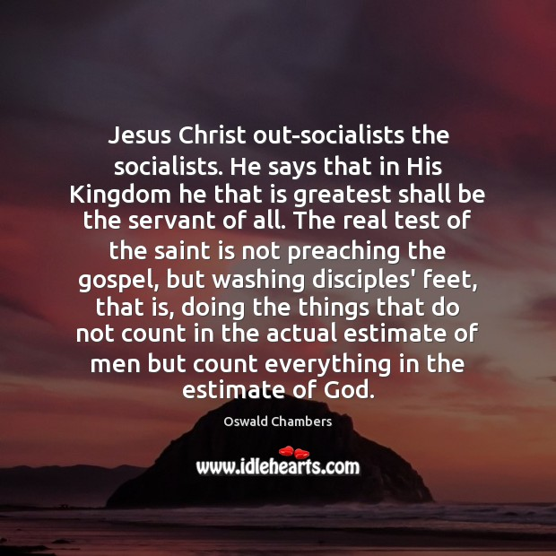 Jesus Christ out-socialists the socialists. He says that in His Kingdom he Oswald Chambers Picture Quote