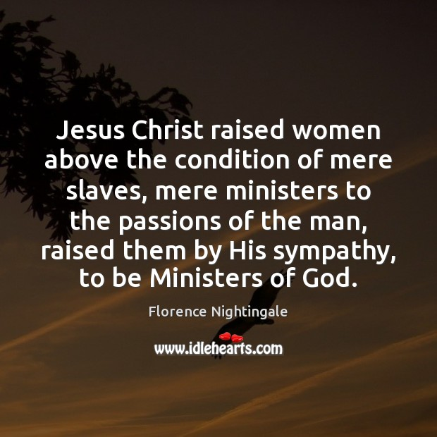 Jesus Christ raised women above the condition of mere slaves, mere ministers Florence Nightingale Picture Quote