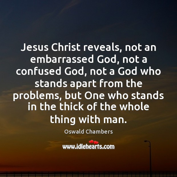 Jesus Christ reveals, not an embarrassed God, not a confused God, not Image