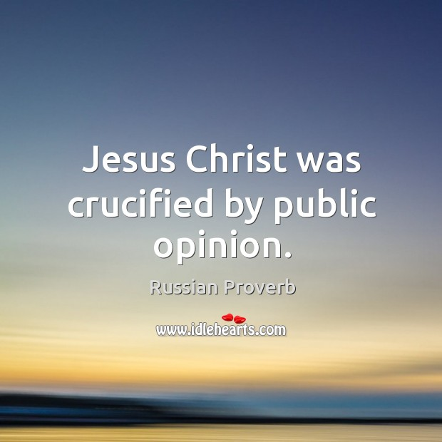 Jesus christ was crucified by public opinion. Russian Proverbs Image