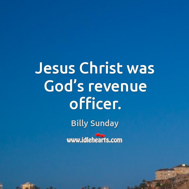 Jesus christ was God's revenue officer. Billy Sunday Picture Quote
