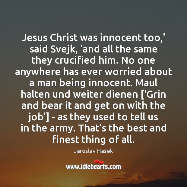 Jesus Christ was innocent too,' said Svejk, 'and all the same Image