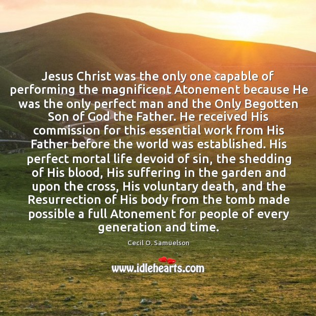 Jesus Christ was the only one capable of performing the magnificent Atonement Cecil O. Samuelson Picture Quote