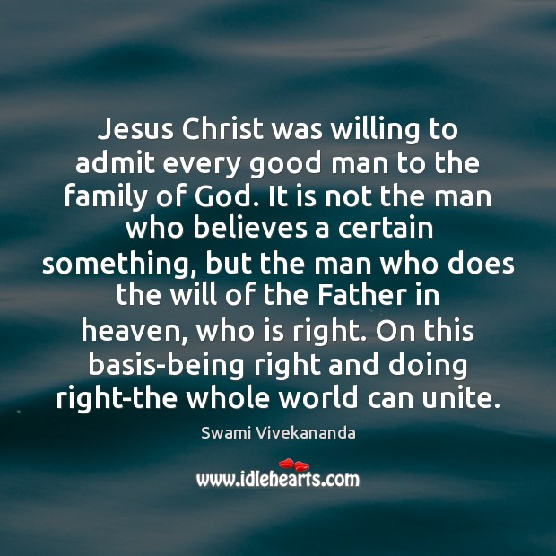 Jesus Christ was willing to admit every good man to the family Swami Vivekananda Picture Quote