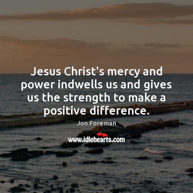 Jesus Christ's mercy and power indwells us and gives us the strength Jon Foreman Picture Quote