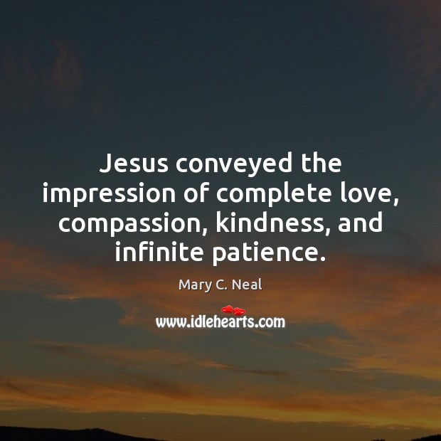Mary C. Neal Picture Quote image saying: Jesus conveyed the impression of complete love, compassion, kindness, and infinite patience.