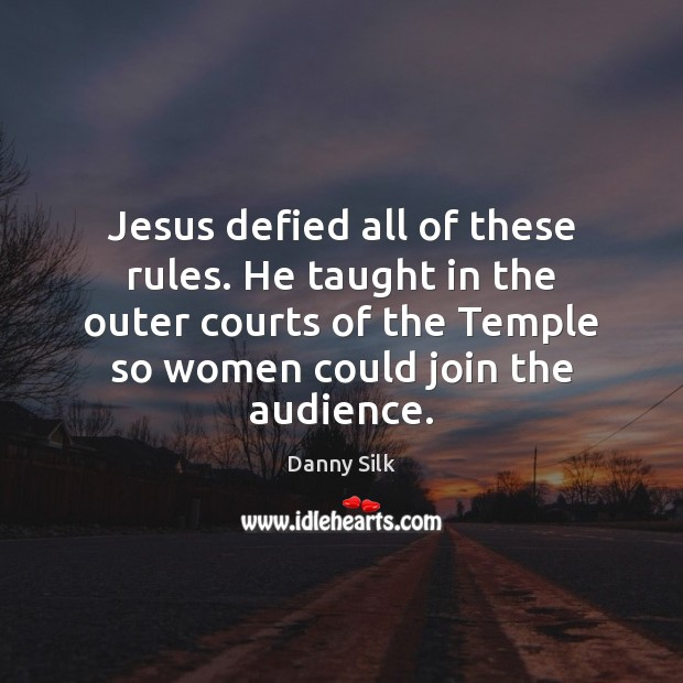 Image, Jesus defied all of these rules. He taught in the outer courts