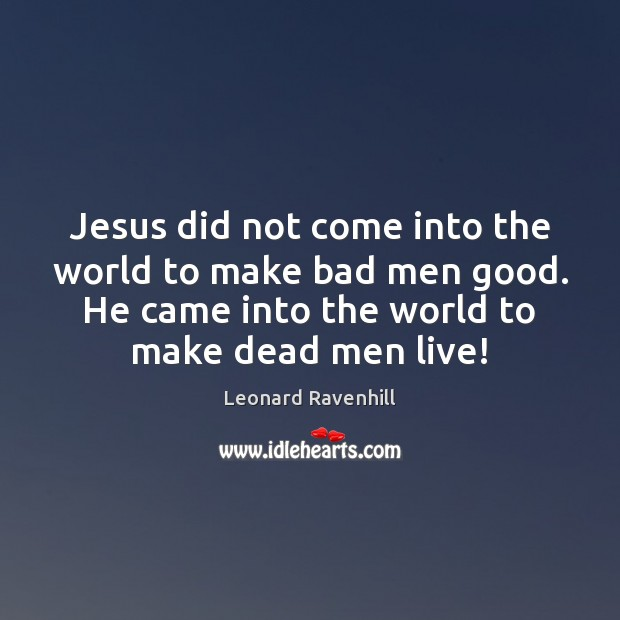 Jesus did not come into the world to make bad men good. Image
