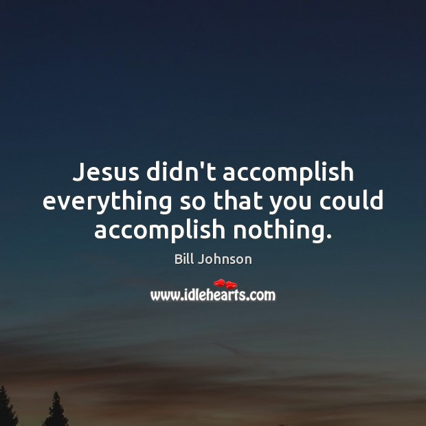 Image, Jesus didn't accomplish everything so that you could accomplish nothing.