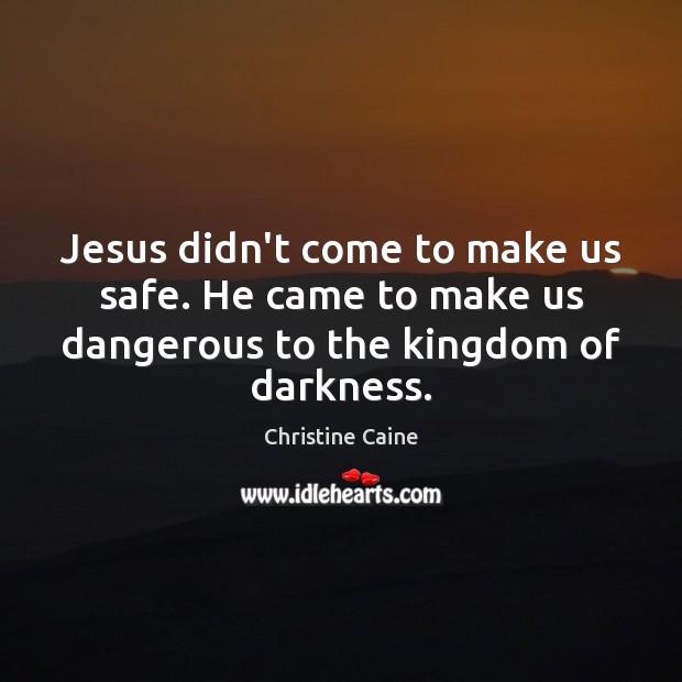 Jesus didn't come to make us safe. He came to make us Image