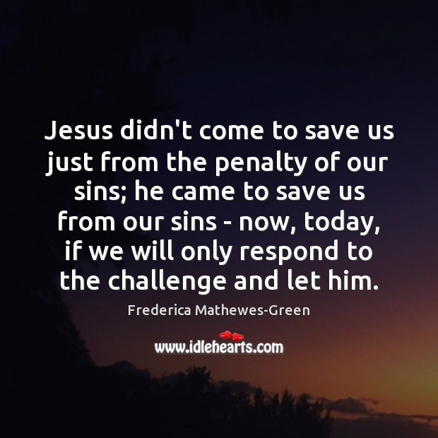 Jesus didn't come to save us just from the penalty of our Challenge Quotes Image