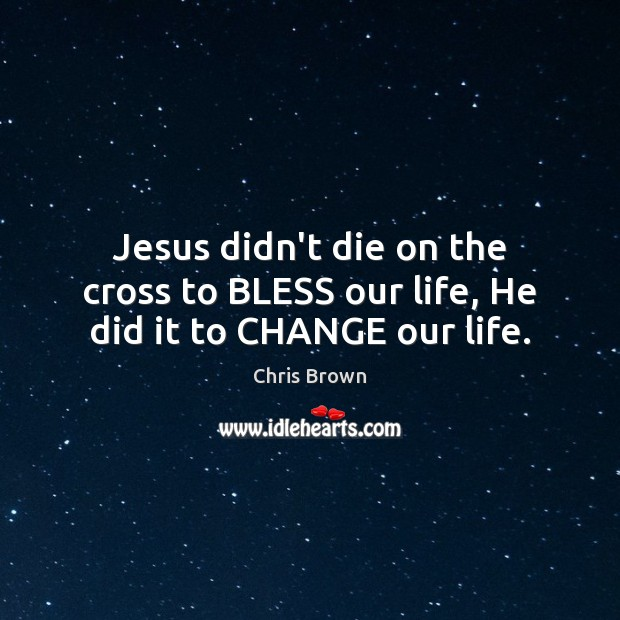 Jesus didn't die on the cross to BLESS our life, He did it to CHANGE our life. Chris Brown Picture Quote
