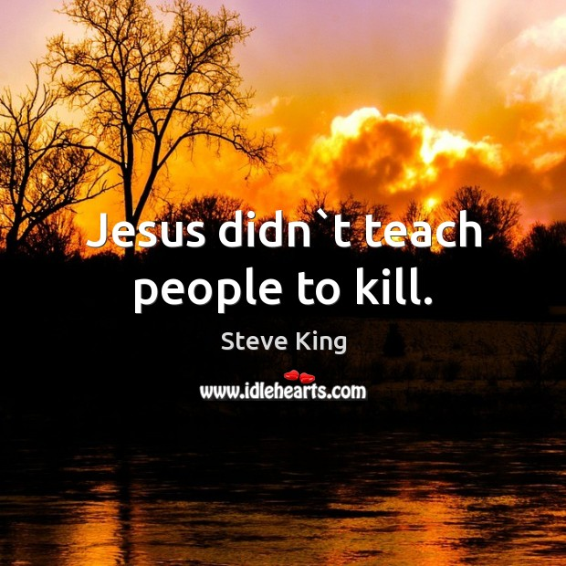 Jesus didn`t teach people to kill. Steve King Picture Quote