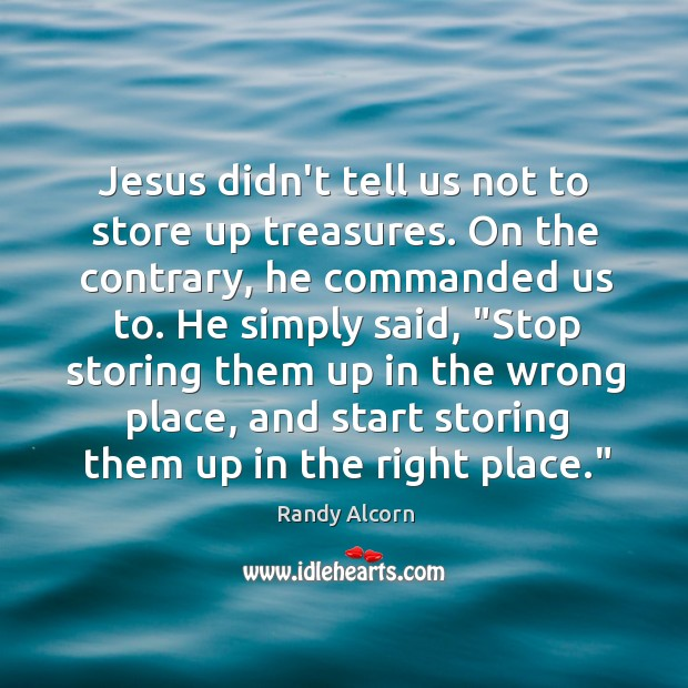 Jesus didn't tell us not to store up treasures. On the contrary, Image