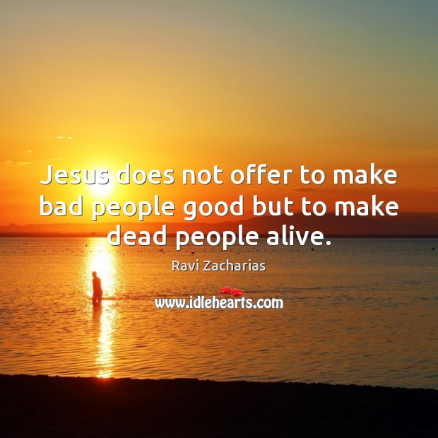Jesus does not offer to make bad people good but to make dead people alive. Image