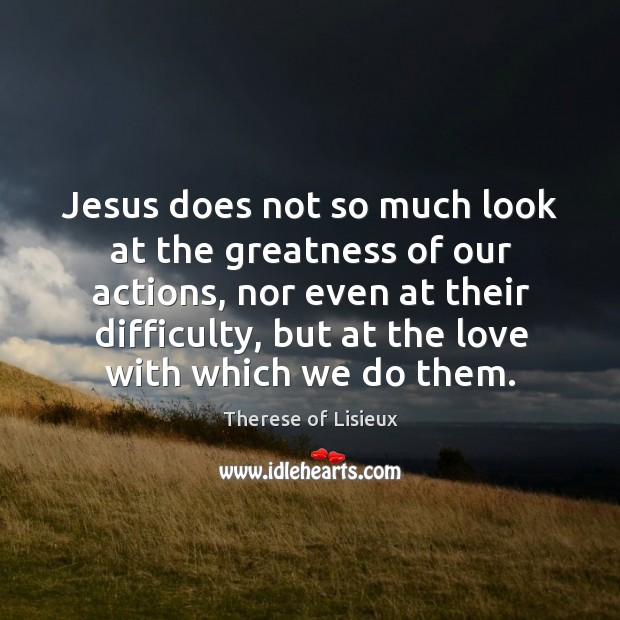 Jesus does not so much look at the greatness of our actions, Therese of Lisieux Picture Quote