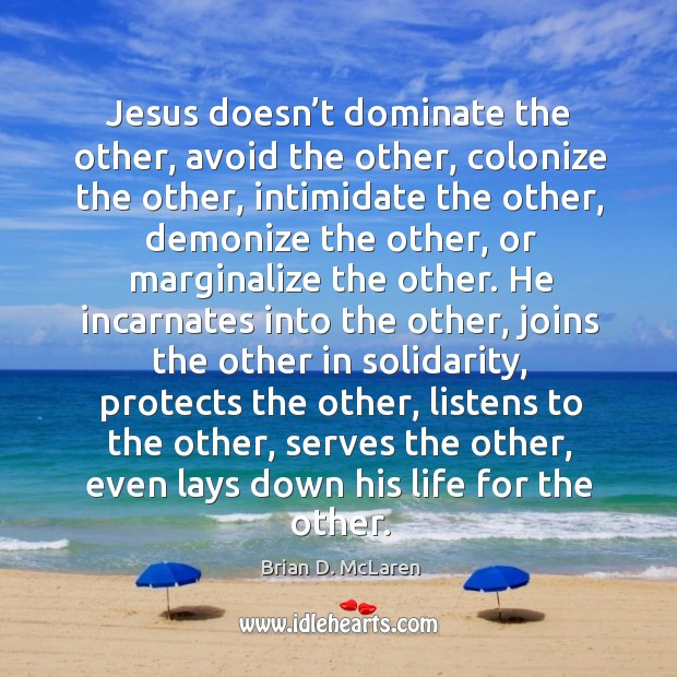 Jesus doesn't dominate the other, avoid the other, colonize the other, Brian D. McLaren Picture Quote