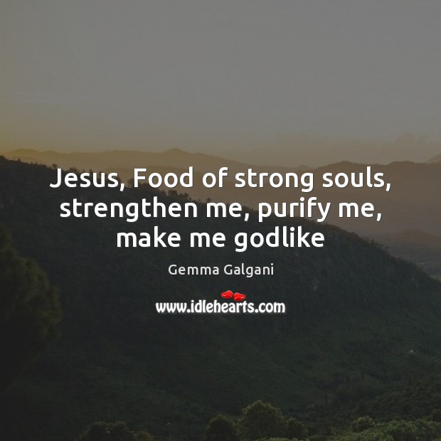 Jesus, Food of strong souls, strengthen me, purify me, make me Godlike Gemma Galgani Picture Quote