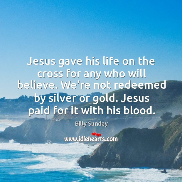 Jesus gave his life on the cross for any who will believe. Billy Sunday Picture Quote