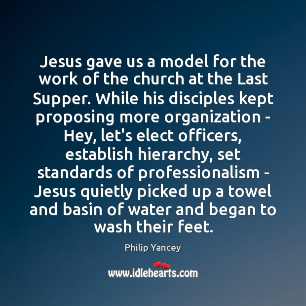 Jesus gave us a model for the work of the church at Philip Yancey Picture Quote