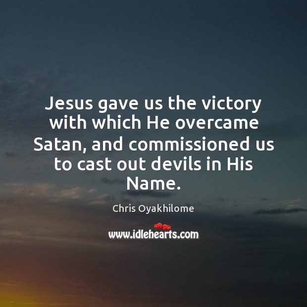 Jesus gave us the victory with which He overcame Satan, and commissioned Chris Oyakhilome Picture Quote