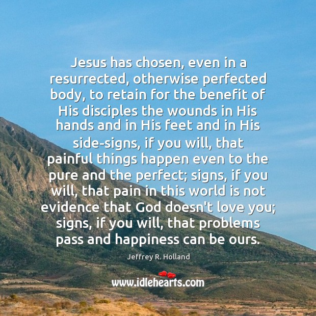 Jesus has chosen, even in a resurrected, otherwise perfected body, to retain Jeffrey R. Holland Picture Quote