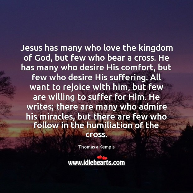 Jesus has many who love the kingdom of God, but few who Thomas a Kempis Picture Quote