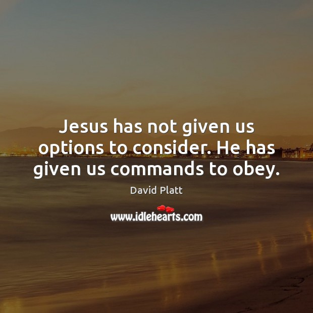 Jesus has not given us options to consider. He has given us commands to obey. David Platt Picture Quote
