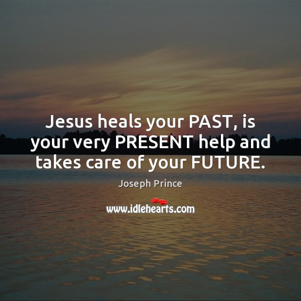 Jesus heals your PAST, is your very PRESENT help and takes care of your FUTURE. Joseph Prince Picture Quote