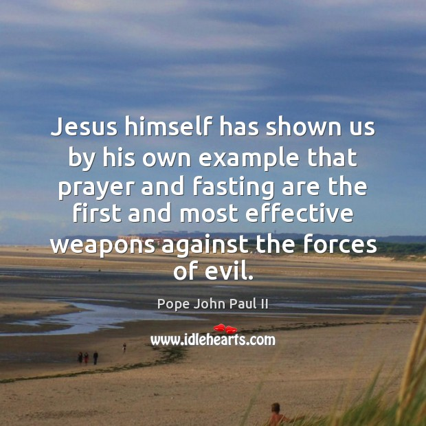 Jesus himself has shown us by his own example that prayer and Pope John Paul II Picture Quote