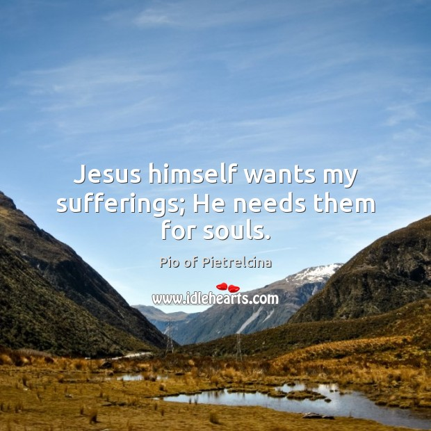 Jesus himself wants my sufferings; He needs them for souls. Pio of Pietrelcina Picture Quote