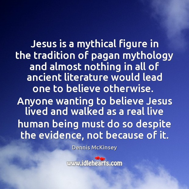 Image, Jesus is a mythical figure in the tradition of pagan mythology and