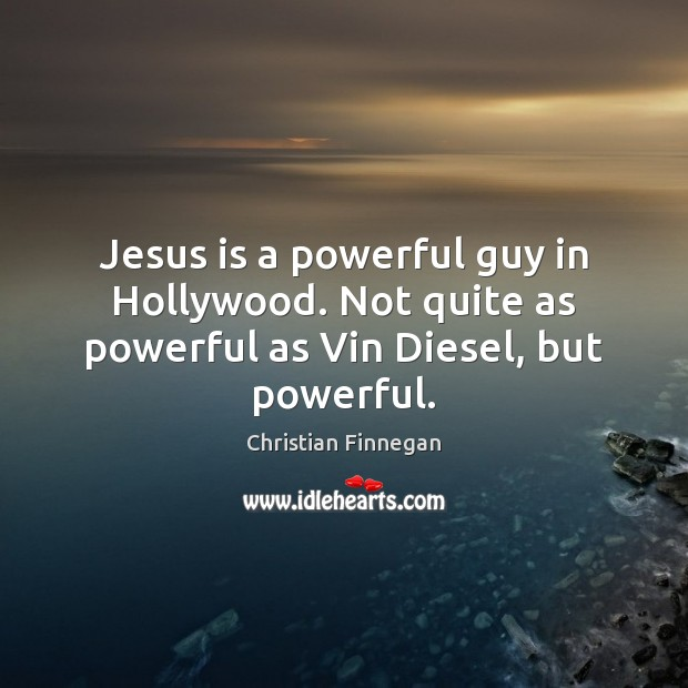 Jesus is a powerful guy in Hollywood. Not quite as powerful as Vin Diesel, but powerful. Christian Finnegan Picture Quote
