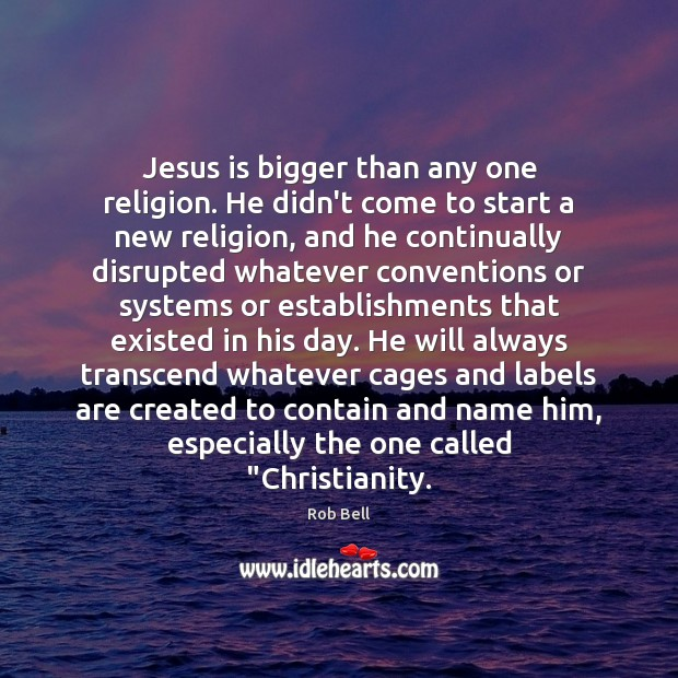 Jesus is bigger than any one religion. He didn't come to start Rob Bell Picture Quote